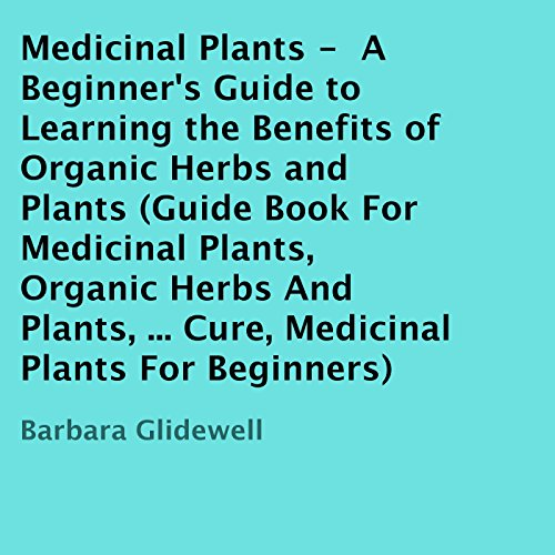Medicinal Plants: A Beginner's Guide to Learning the Benefits of Organic Herbs and Plants audiobook cover art
