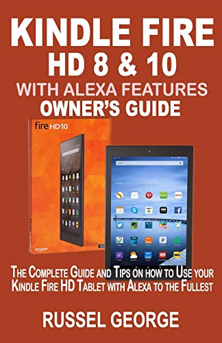 Kindle Fire HD 8 & 10 With Alexa Features: The Complete Guide and Tips on How to Use Your Kindle Fire HD Tablet with Alexa to the Fullest