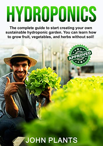 HYDROPONICS: The complete guide to start creating your own sustainable hydroponic garden. You can learn how to grow fruit, vegetables, and herbs without soil! (English Edition)