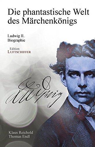 Die phantastische Welt des Märchenkönigs: Ludwig II. - Biographie
