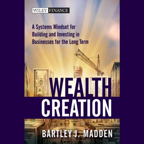 Wealth Creation     A Systems Mindset for Building and Investing in Businesses for the Long Term               By:                                                                                                                                 Bartley J. Madden                               Narrated by:                                                                                                                                 John Allen Nelson                      Length: 6 hrs and 6 mins     2 ratings     Overall 3.0