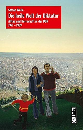 Die heile Welt der Diktatur: Alltag und Herrschaft in der DDR 1971-1989