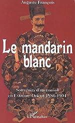 Le mandarin blanc - Souvenirs d'un consul en Extrême-Orient - 1886-1904 d'Auguste Francois