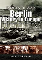 Berlin: Victory in Europe: Rare Photography from Wartime Archives (Images of War)