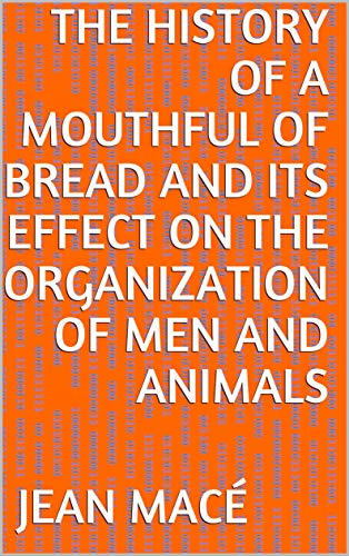 The History of a Mouthful of Bread And its effect on the organization of men and animals (English Edition)