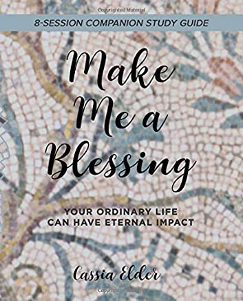 Make Me a Blessing, Study Guide: Your Ordinary Life Can Have Eternal Impact