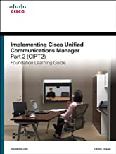 Implementing Cisco Unified Communications Manager, Part 2 (CIPT2) Foundation Learning Guide: (CCNP Voice CIPT2 642-457) (Foundation Learning Guides)