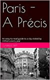 Paris - A Précis: An easy-to-read guide to a beautiful city visited by millions every year