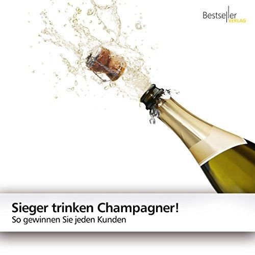 Sieger trinken Champagner!: So gewinnen Sie jeden Kunden