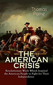 "THE AMERICAN CRISIS – Revolutionary Work Which Inspired the American People to Fight for Their Independence: Including ""The Life of Thomas Paine"" – Extensive Biography of the Author by [Thomas Paine]"