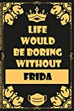 Life would Be Boring Without Frida: personalized Lined Notebook Journal gifts ideas For Girls, women Named Frida / trendy popular customized name book ... Present for birthday, Christmas, Mothers day.