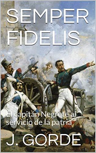 SEMPER FIDELIS: El capitán Negrete al servicio de la patria