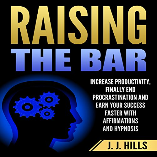 Raising the Bar: Increase Productivity, Finally End Procrastination and Earn Your Success Faster with Affirmations and Hypnosis audiobook cover art