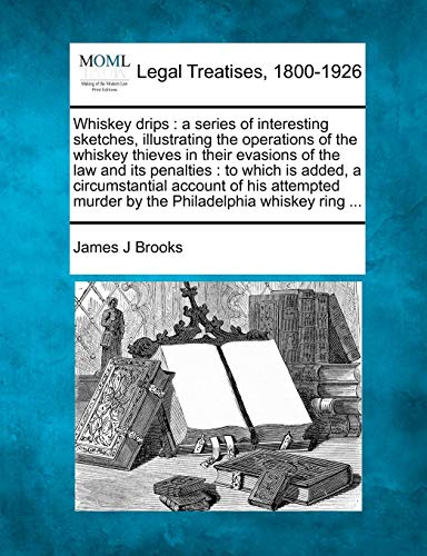 Whiskey Drips: A Series of Interesting Sketches, Illustrating the Operations of the Whiskey Thieves in Their Evasions of the Law and Its Penalties: To ... Murder by the Philadelphia Whiskey Ring ...