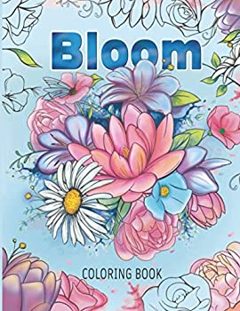 BLOOM  Adult Flower Coloring Book - Beautiful Flower Collection Artistic Designs for Stress Relief and Relaxation