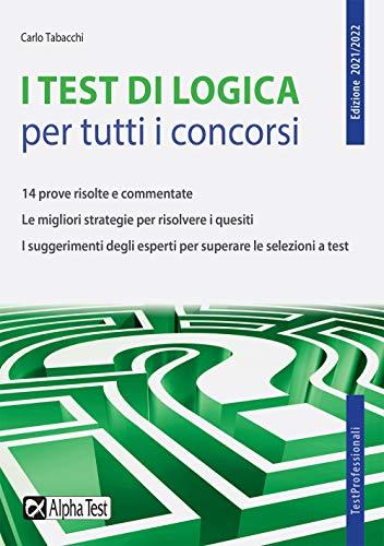 I test di logica per tutti i concorsi. 14 prove risolte e commentate. Le migliori strategie per risolvere i quesiti. I suggerimenti degli esperti per superare le selezioni a test