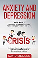 Anxiety and Depression: 4 BOOKS IN 1: Cognitive Behavioral Therapy for Anxiety, Depression & Panic. Rewire your Brain through Neuroscience. A Self-Help Guide Made Simple on how to Stop Worrying & Anger.