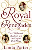 Royal Renegades: The Children of Charles I and the English Civil Wars - Linda Porter