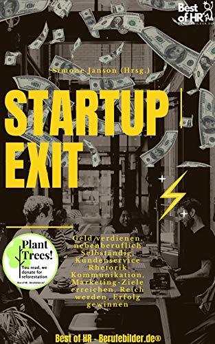 StartUp Exit vom Gründen zum Verkauf: Geld verdienen, nebenberuflich Selbständig, Kundenservice Rhetorik Kommunikation, Marketing-Ziele erreichen, Reich werden, Erfolg gewinnen