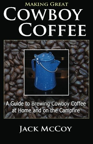 Making Great Cowboy Coffee: A Guide to Brewing Cowboy Coffee at Home and on the Campfire