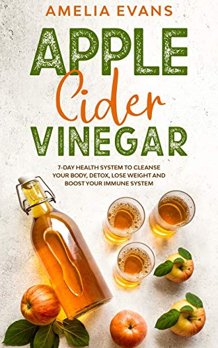 Apple Cider Vinegar: 7-day Health System to Cleanse your Body, Detox, Lose Weight and Boost your Immune System
