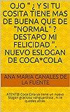 OJO ' ¿ Y si tu cosita tiene mas de buena que de 'normal' ? DESTAPO mi FELICIDAD '. Nuevo Eslogan de Coca*Cola: ATENT@ Coca Cola ya tiene un nuevo Slogan gracioso vanguardista , ni te quedes atrás.