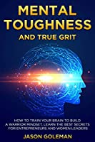 Mental Toughness and true grit: How to train your brain to build a warrior mindset, learn the best secrets for entrepreneurs and women leaders