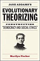 "Jane Addams's Evolutionary Theorizing: Constructing ""Democracy and Social Ethics"""