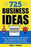 725 Business Ideas: Discover Home Business Ideas, Online Business Ideas, Small Business Ideas And Passive Income Ideas That Can Help You Start A Business And Achieve Financial Freedom Front Cover
