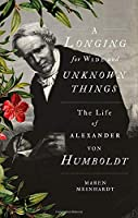 A Longing for Wide and Unknown Things: The Life of Alexander von Humboldt