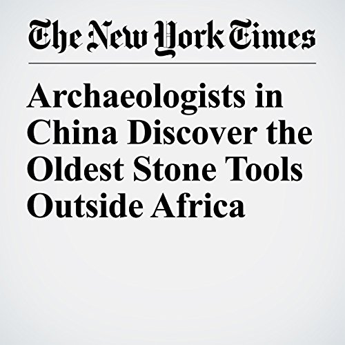 Archaeologists in China Discover the Oldest Stone Tools Outside Africa copertina