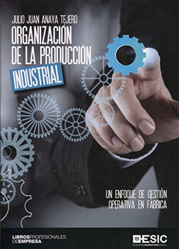 Organización de la producción industrial: Un enfoque de gestión operativa en fábrica (Libros profesionales)