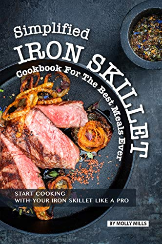 Simplified Iron Skillet Cookbook for the Best Meals Ever: Start Cooking with Your Iron Skillet Like A Pro