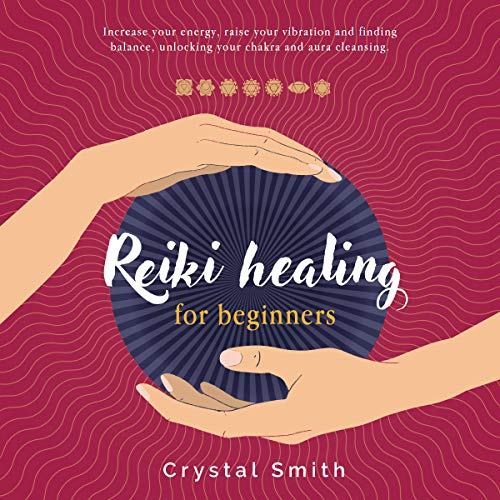 Reiki Healing for Beginners: Increase Your Energy, Raise Your Vibration and Finding Balance. Unlocking Your Chakra and Aura Cleansing. audiobook cover art