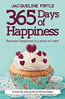 365 Days of Happiness: Because happiness is a piece of cake! by [Jacqueline Pirtle, Kingwood Creations, Bonnie Ramone, Zoe Pirtle, Mitch Pirtle, Lionel Madiou]