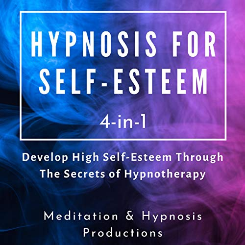 Hypnosis for Self-Esteem 4 in 1: Develop High Self-Esteem Through the Secrets of Hypnotherapy cover art