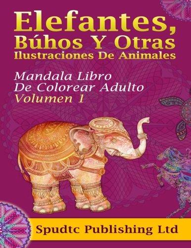 Elefantes, Búhos Y Otras Ilustraciones De Animales: Mandala Libro De Colorear Adulto Volumen 1
