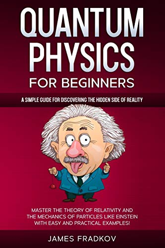 Compare Textbook Prices for QUANTUM PHYSICS FOR BEGINNERS: A Simple Guide for Discovering the Hidden Side of Reality. Master the Theory of Relativity and the Mechanics of Particles Like Einstein|With Easy and Practical Examples  ISBN 9798685831934 by Fradkov, James
