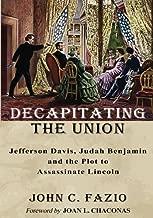 Decapitating the Union: Jefferson Davis, Judah Benjamin and the Plot to Assassinate Lincoln