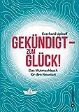 Gekündigt – zum Glück!: Das Mutmachbuch für den Neustart