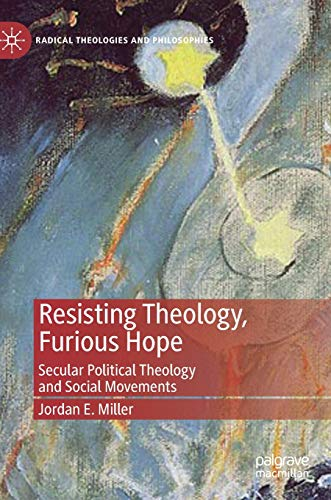 Resisting Theology, Furious Hope: Secular Political Theology and Social Movements (Radical Theologies and Philosophies)