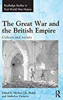 The Great War and the British Empire: Culture and society (Routledge Studies in First World War History)