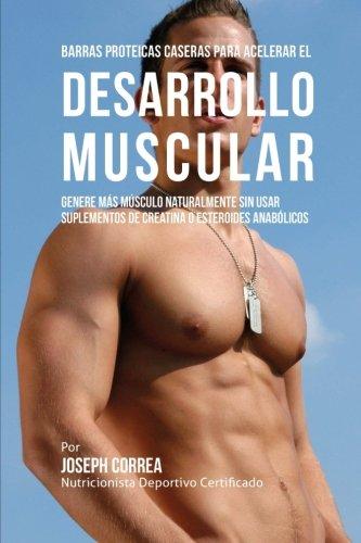 Barras Proteicas Caseras para Acelerar el Desarrollo Muscular: Genere mas Musculo Naturalmente sin usar Suplementos de Creatina o Esteroides Anabolicos