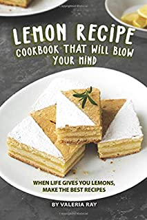 Lemon Recipe Cookbook That Will Blow Your Mind: When Life Gives You Lemons, Make the Best Recipes