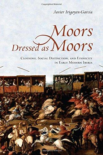 Irigoyen-Garcia, J: Moors Dressed as Moors: Clothing, Social Distinction and Ethnicity in Early Modern Iberia (Toronto Iberic)