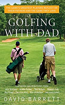 Golfing with Dad: The Game's Greatest Players Reflect on Their Fathers and the Game They Love by [David Barrett]