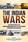 The Indian Wars: A Captivating Guide to the American Indian Wars, Battle of Little Bighorn and Wounded Knee Massacre - Captivating History