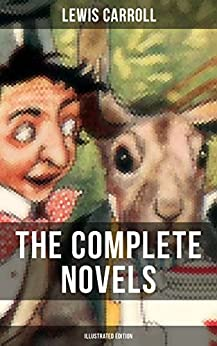 THE COMPLETE NOVELS OF LEWIS CARROLL (Illustrated Edition): Alice's Adventures in Wonderland, Through the Looking-Glass, Sylvie and Bruno and Sylvie and ... the Life and Letters of Lewis Carroll) by [Lewis Carroll]