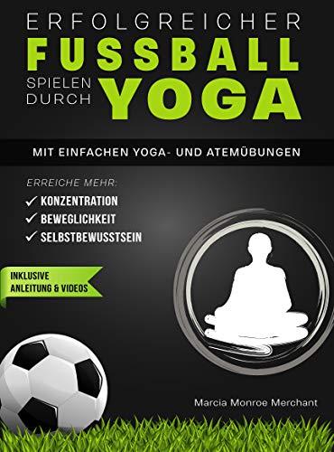 Erfolgreicher Fußball spielen durch Yoga: Erreiche mehr Konzentration, Beweglichkeit und Selbstbewusstsein! Mit einfachen Yoga- und Atemübungen - inklusive Anleitung und Videos