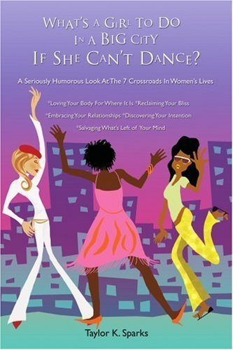 What's A Girl To Do In A Big City If She Can't Dance?: A Seriously Humorous Look At The 7 Crossroads In Women's Lives by Sparks, Taylor (2006) Paperback
